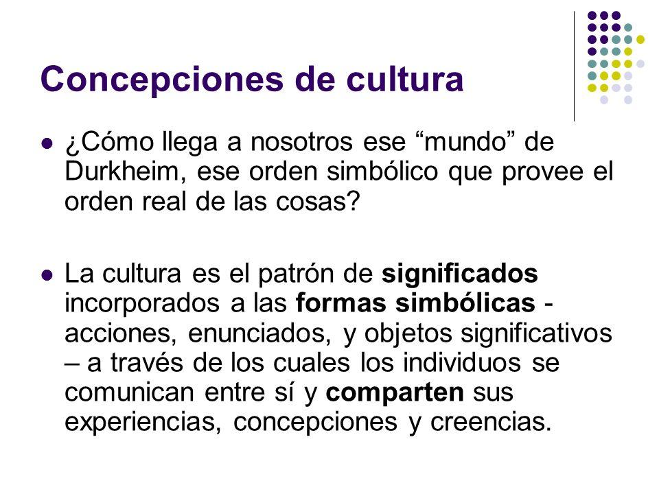 Concepciones de cultura ¿Cómo llega a nosotros ese mundo de Durkheim, ese orden simbólico que provee el orden real de las cosas? La cultura es el patr