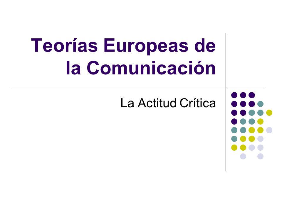 Teorías Europeas de la Comunicación La Actitud Crítica