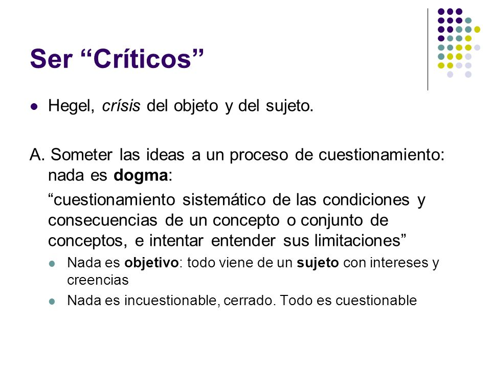 Ser Críticos Hegel, crísis del objeto y del sujeto. A. Someter las ideas a un proceso de cuestionamiento: nada es dogma: cuestionamiento sistemático d