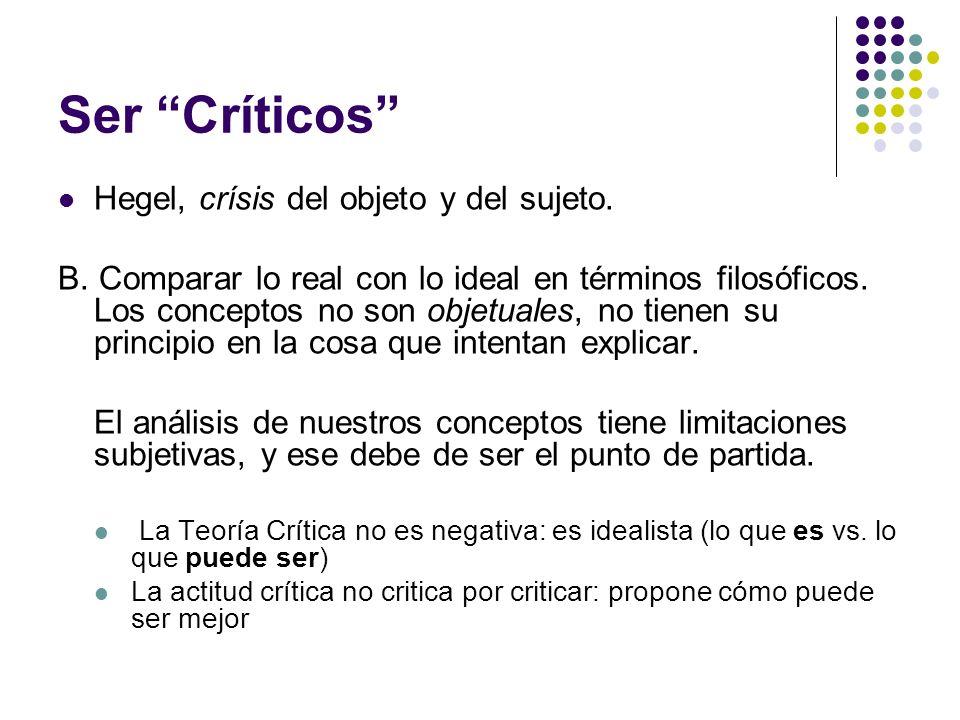 Ser Críticos Hegel, crísis del objeto y del sujeto. B. Comparar lo real con lo ideal en términos filosóficos. Los conceptos no son objetuales, no tien