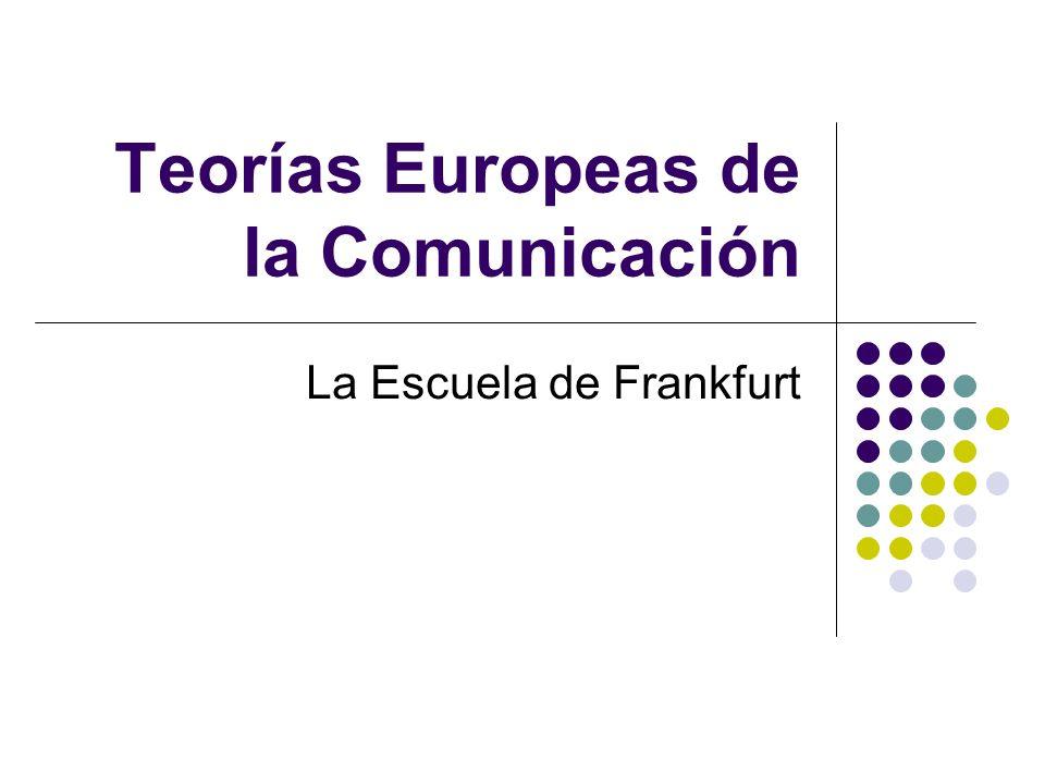 Teorías Europeas de la Comunicación La Escuela de Frankfurt