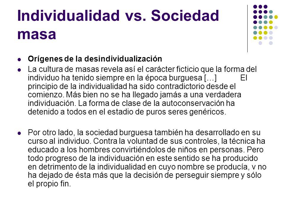 Individualidad vs. Sociedad masa Orígenes de la desindividualización La cultura de masas revela así el carácter ficticio que la forma del individuo ha
