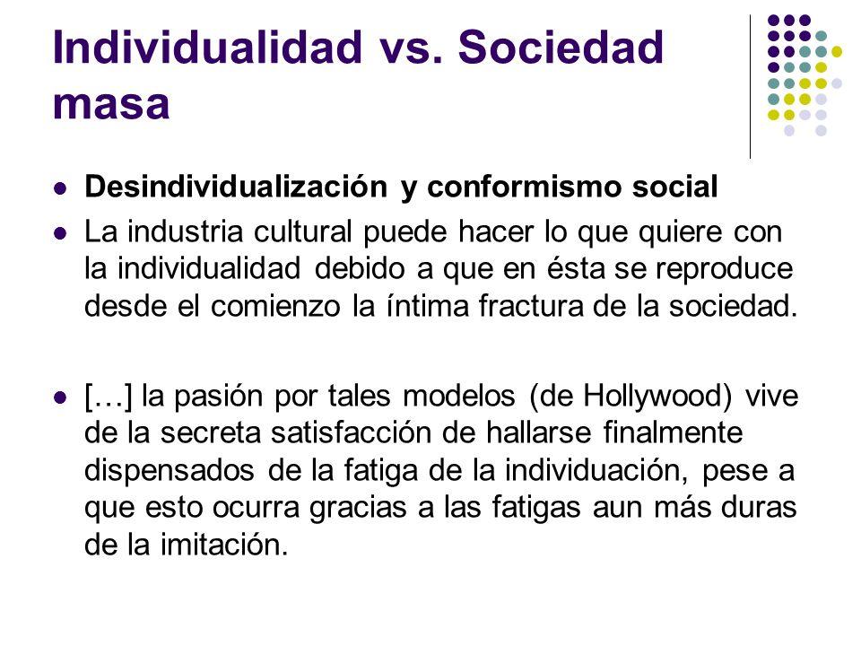 Individualidad vs. Sociedad masa Desindividualización y conformismo social La industria cultural puede hacer lo que quiere con la individualidad debid