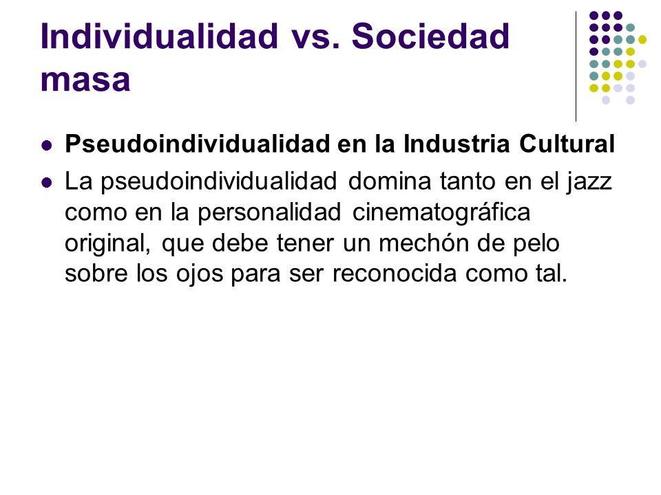Individualidad vs. Sociedad masa Pseudoindividualidad en la Industria Cultural La pseudoindividualidad domina tanto en el jazz como en la personalidad