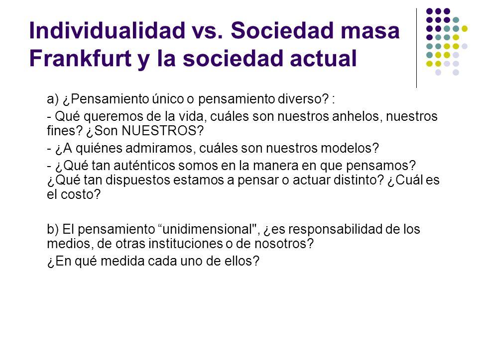 Individualidad vs. Sociedad masa Frankfurt y la sociedad actual a) ¿Pensamiento único o pensamiento diverso? : - Qué queremos de la vida, cuáles son n