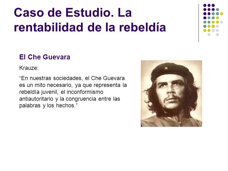 Caso de Estudio. La rentabilidad de la rebeldía El Che Guevara Krauze: En nuestras sociedades, el Che Guevara es un mito necesario, ya que representa