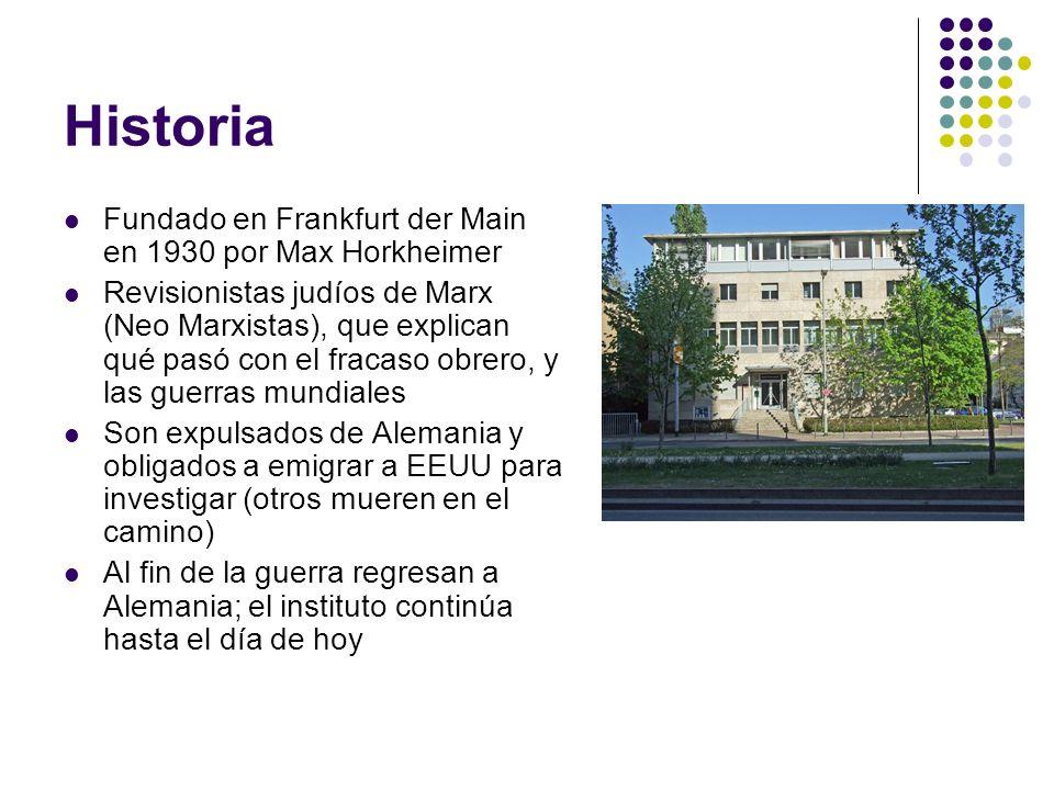 Historia Fundado en Frankfurt der Main en 1930 por Max Horkheimer Revisionistas judíos de Marx (Neo Marxistas), que explican qué pasó con el fracaso o