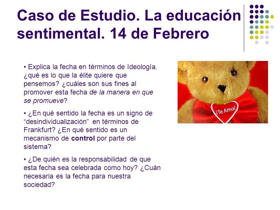 Caso de Estudio. La educación sentimental. 14 de Febrero Explica la fecha en términos de Ideología. ¿qué es lo que la élite quiere que pensemos? ¿cuál