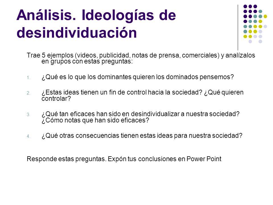Análisis. Ideologías de desindividuación Trae 5 ejemplos (videos, publicidad, notas de prensa, comerciales) y analízalos en grupos con estas preguntas