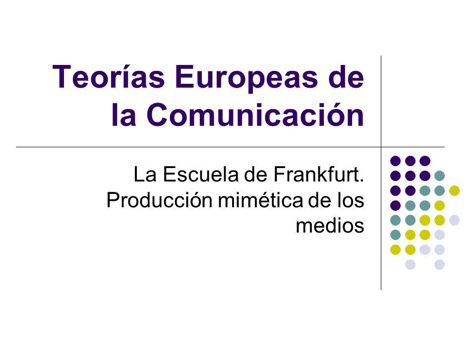 Teorías Europeas de la Comunicación La Escuela de Frankfurt. Producción mimética de los medios
