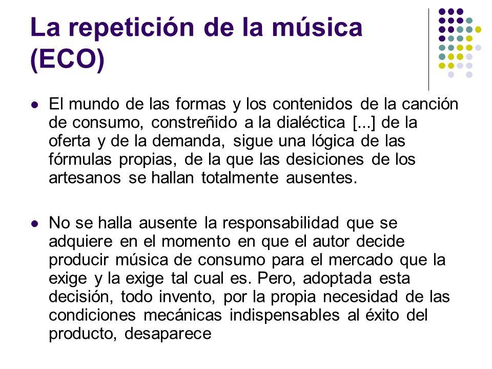 La repetición de la música (ECO) El mundo de las formas y los contenidos de la canción de consumo, constreñido a la dialéctica [...] de la oferta y de