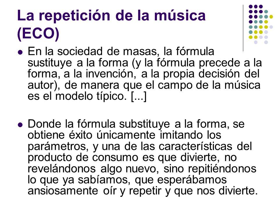 La repetición de la música (ECO) En la sociedad de masas, la fórmula sustituye a la forma (y la fórmula precede a la forma, a la invención, a la propi