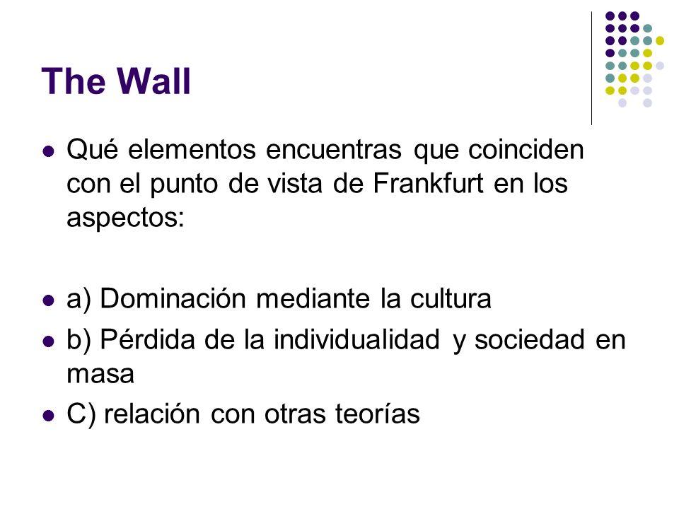 The Wall Qué elementos encuentras que coinciden con el punto de vista de Frankfurt en los aspectos: a) Dominación mediante la cultura b) Pérdida de la