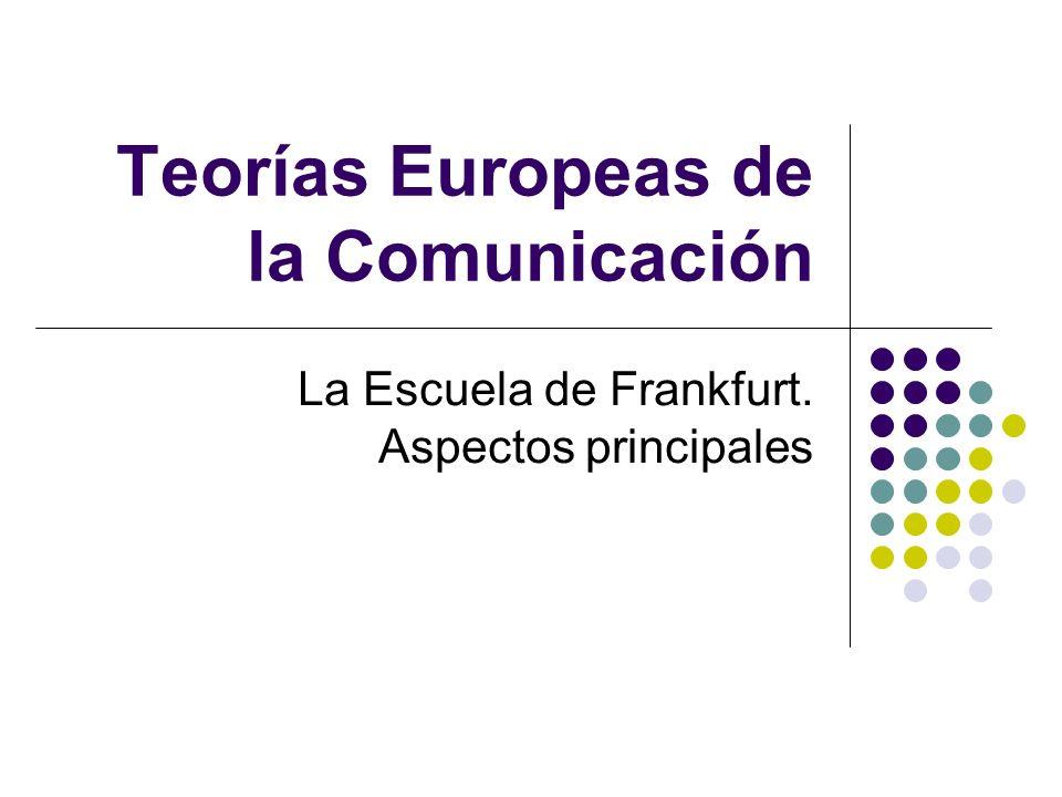 Teorías Europeas de la Comunicación La Escuela de Frankfurt. Aspectos principales
