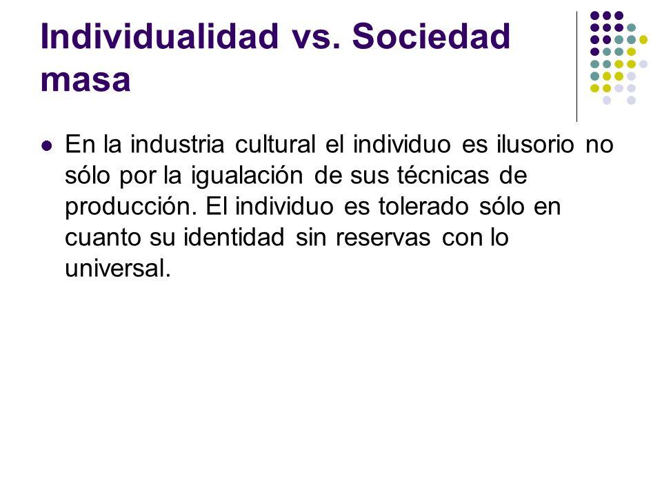 Individualidad vs. Sociedad masa En la industria cultural el individuo es ilusorio no sólo por la igualación de sus técnicas de producción. El individ