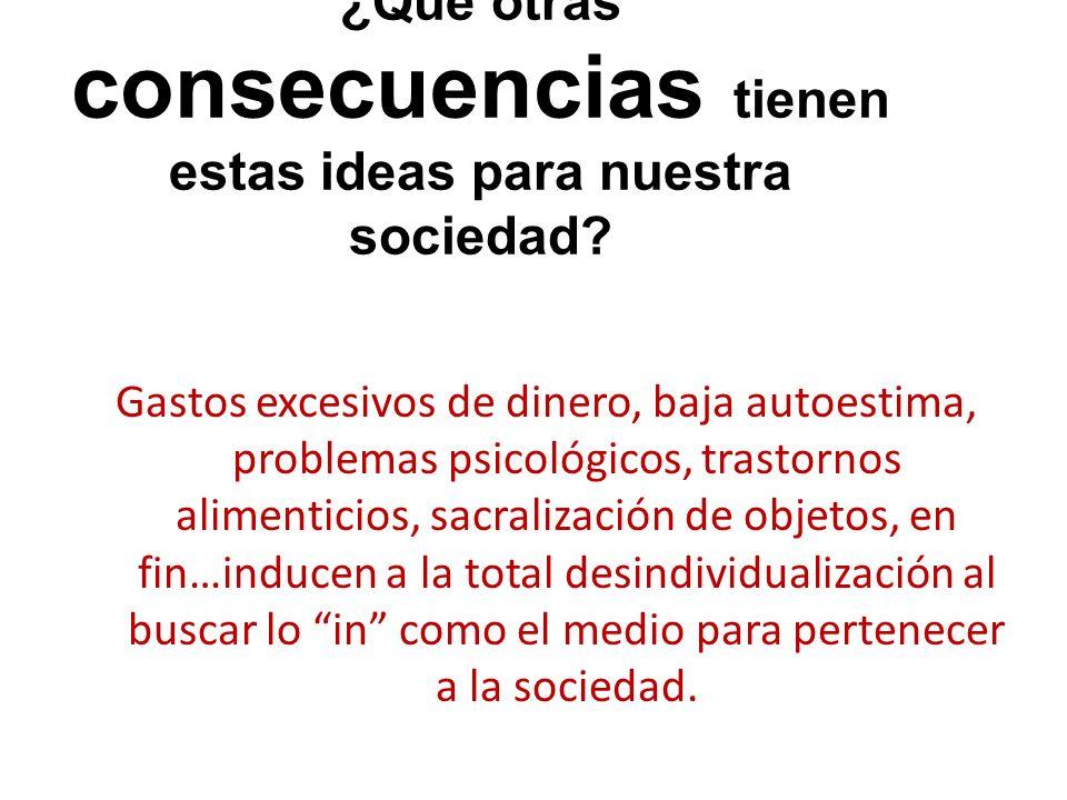 ¿Qué otras consecuencias tienen estas ideas para nuestra sociedad? Gastos excesivos de dinero, baja autoestima, problemas psicológicos, trastornos ali