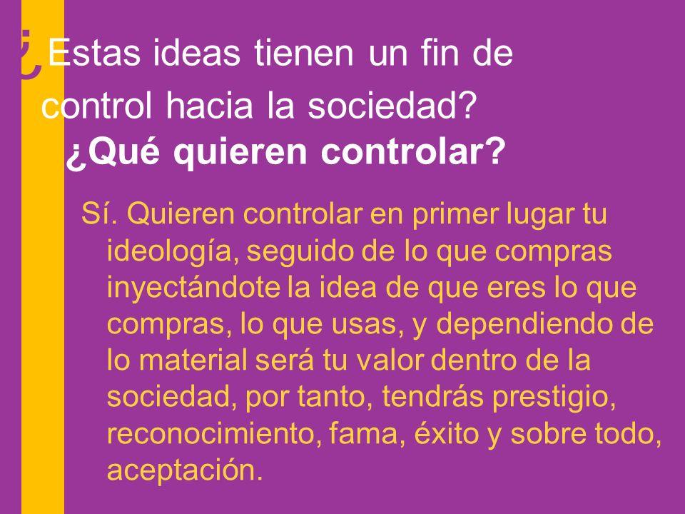 Sí. Quieren controlar en primer lugar tu ideología, seguido de lo que compras inyectándote la idea de que eres lo que compras, lo que usas, y dependie
