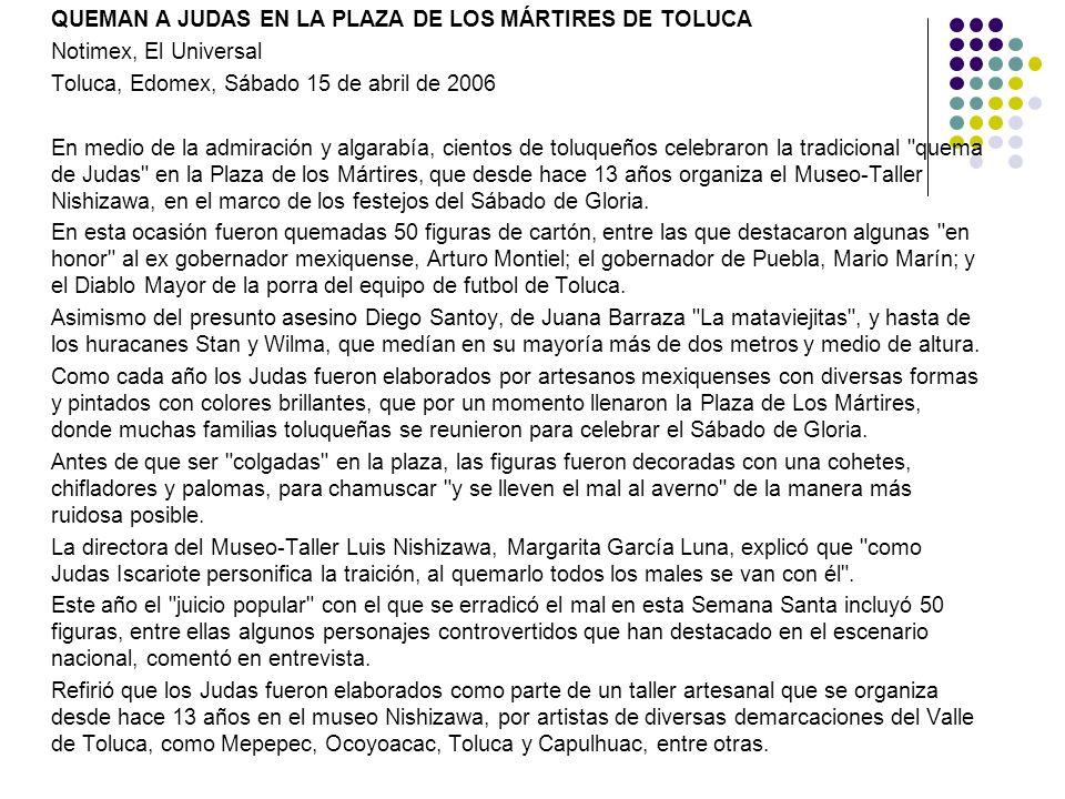QUEMAN A JUDAS EN LA PLAZA DE LOS MÁRTIRES DE TOLUCA Notimex, El Universal Toluca, Edomex, Sábado 15 de abril de 2006 En medio de la admiración y alga
