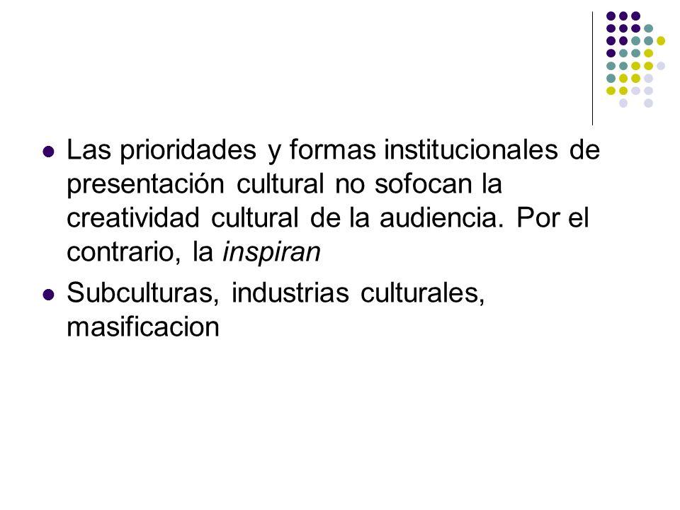 Las prioridades y formas institucionales de presentación cultural no sofocan la creatividad cultural de la audiencia. Por el contrario, la inspiran Su