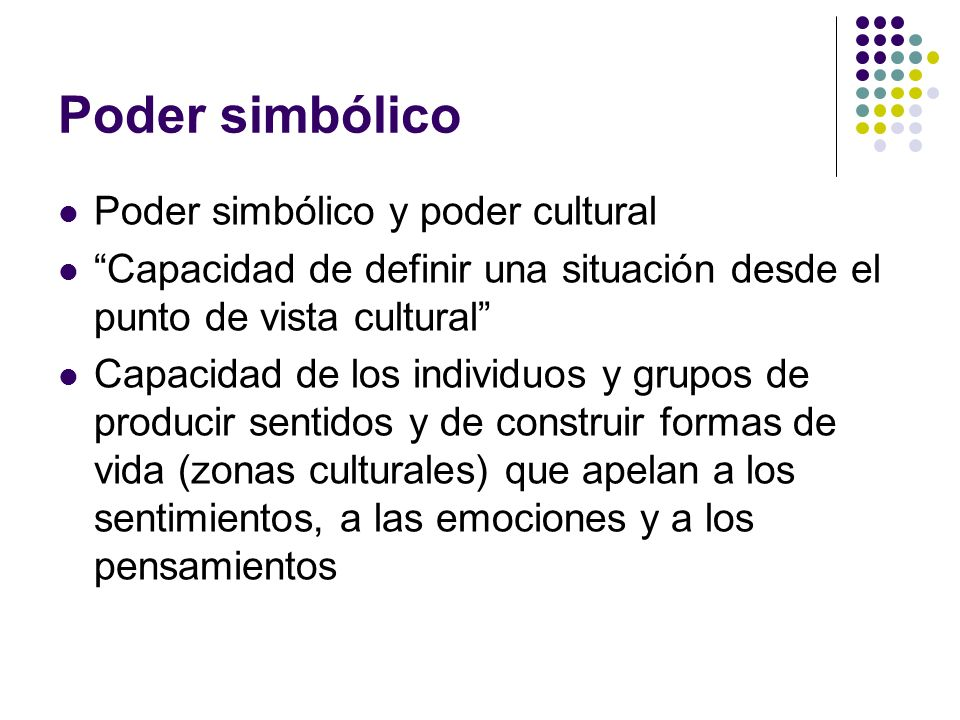 Poder simbólico Poder simbólico y poder cultural Capacidad de definir una situación desde el punto de vista cultural Capacidad de los individuos y gru