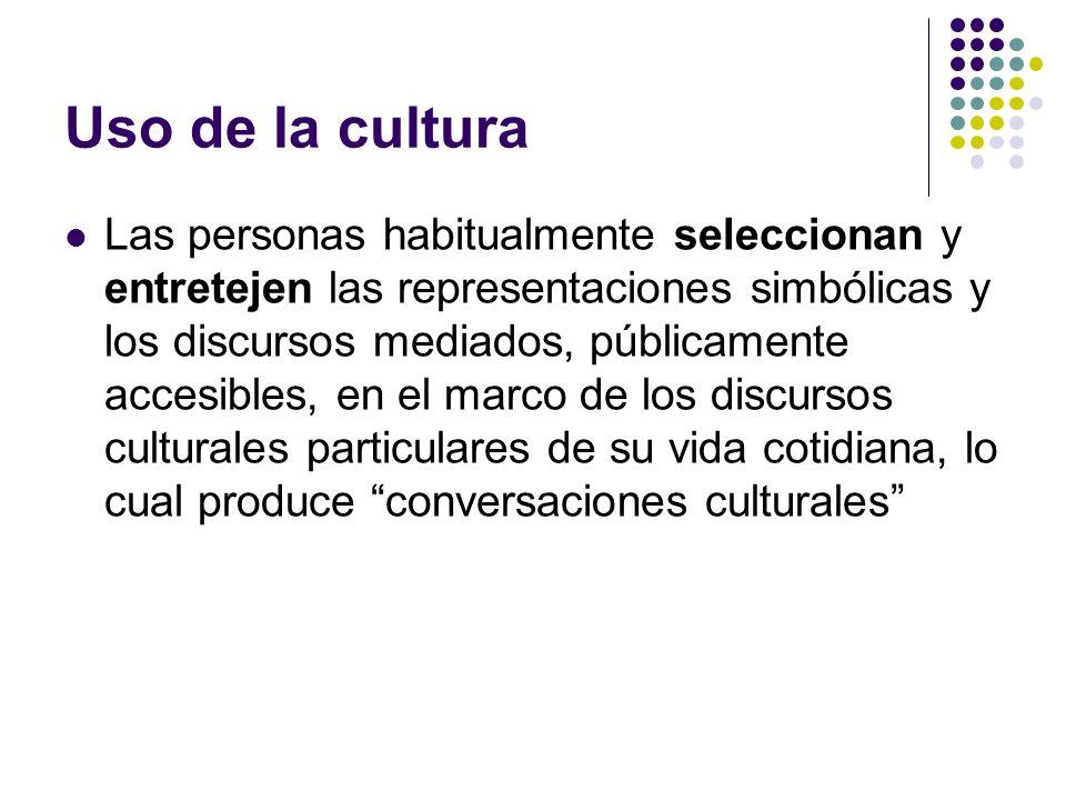 Uso de la cultura Las personas habitualmente seleccionan y entretejen las representaciones simbólicas y los discursos mediados, públicamente accesible