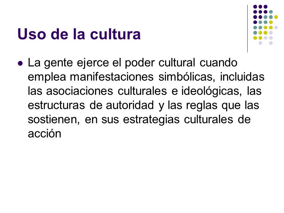Uso de la cultura La gente ejerce el poder cultural cuando emplea manifestaciones simbólicas, incluidas las asociaciones culturales e ideológicas, las