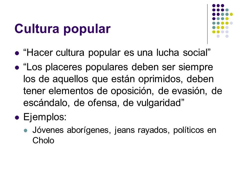 Cultura popular Hacer cultura popular es una lucha social Los placeres populares deben ser siempre los de aquellos que están oprimidos, deben tener el
