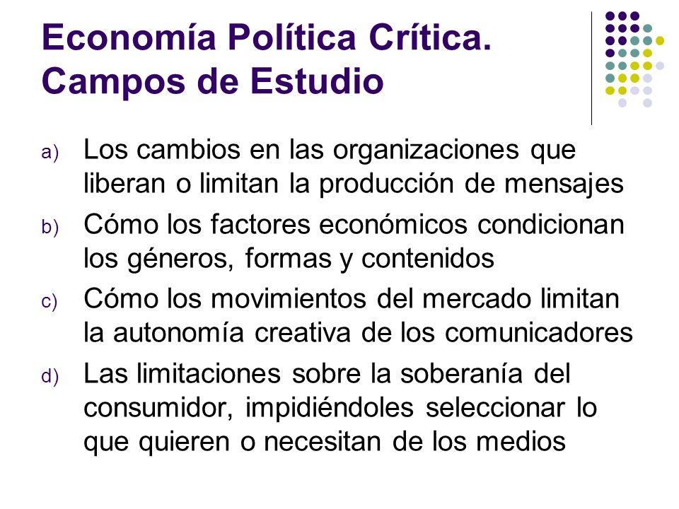 Economía Política Crítica. Campos de Estudio a) Los cambios en las organizaciones que liberan o limitan la producción de mensajes b) Cómo los factores