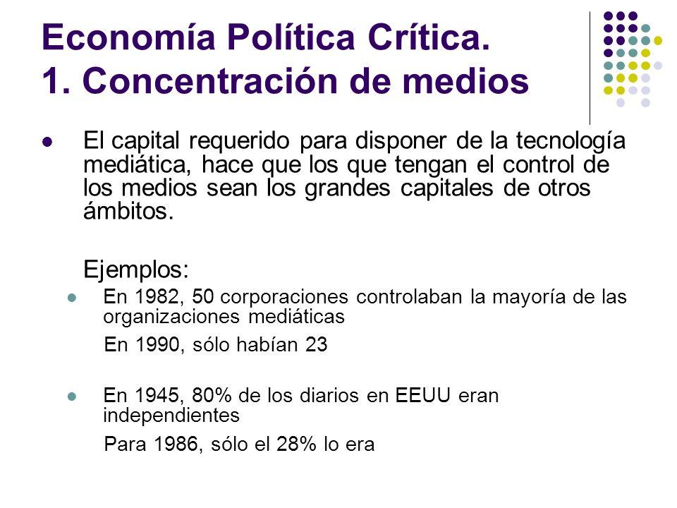 Economía Política Crítica. 1. Concentración de medios El capital requerido para disponer de la tecnología mediática, hace que los que tengan el contro