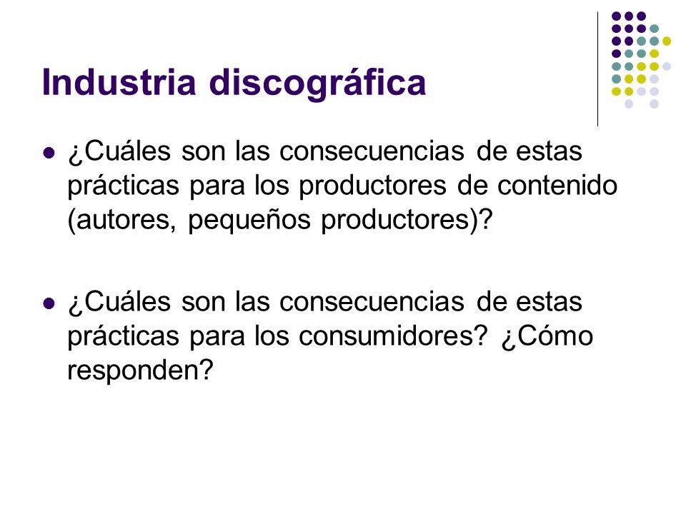 Industria discográfica ¿Cuáles son las consecuencias de estas prácticas para los productores de contenido (autores, pequeños productores)? ¿Cuáles son