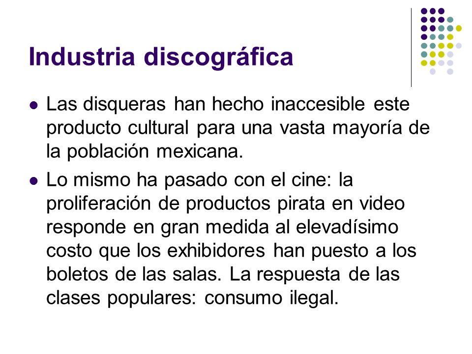 Industria discográfica Las disqueras han hecho inaccesible este producto cultural para una vasta mayoría de la población mexicana. Lo mismo ha pasado