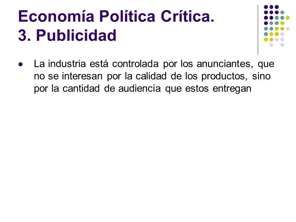 Economía Política Crítica. 3. Publicidad La industria está controlada por los anunciantes, que no se interesan por la calidad de los productos, sino p