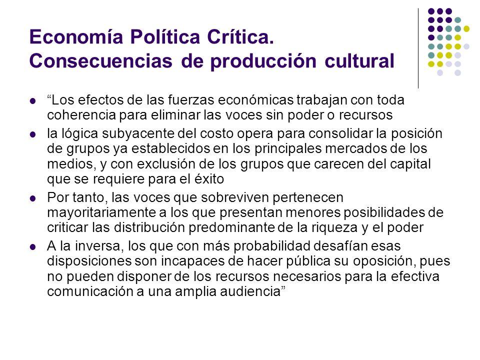 Economía Política Crítica. Consecuencias de producción cultural Los efectos de las fuerzas económicas trabajan con toda coherencia para eliminar las v