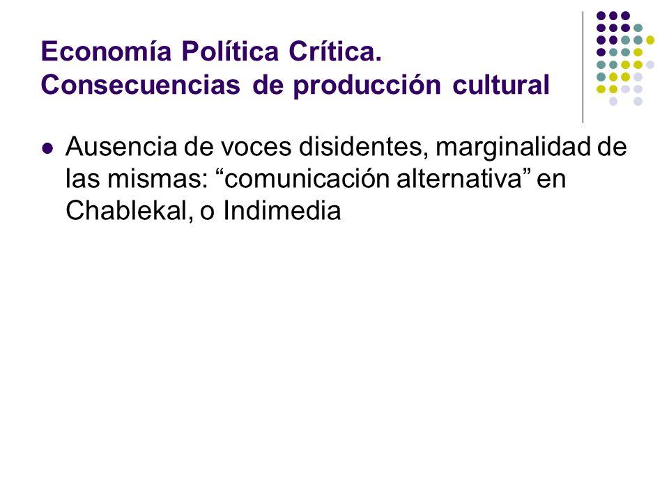 Economía Política Crítica. Consecuencias de producción cultural Ausencia de voces disidentes, marginalidad de las mismas: comunicación alternativa en