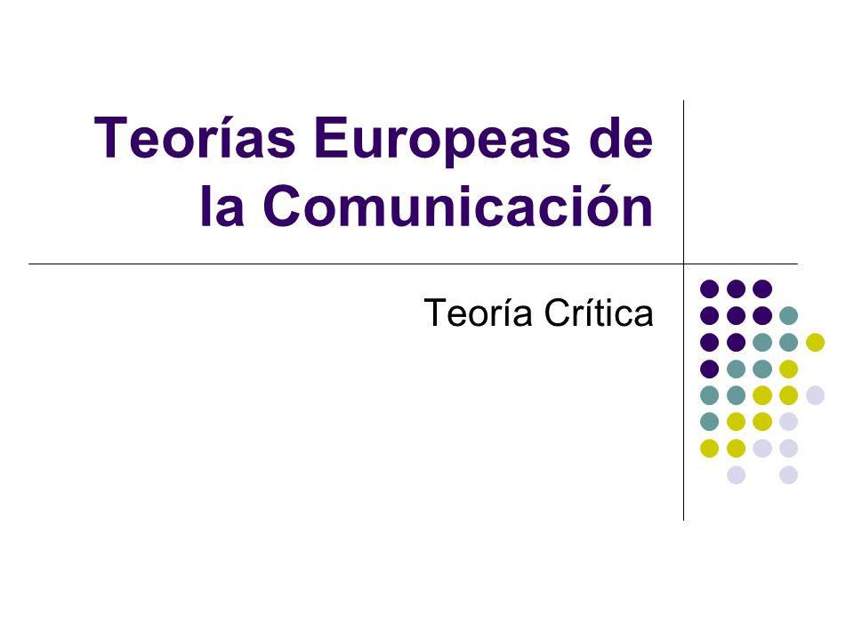 Teorías Europeas de la Comunicación Teoría Crítica
