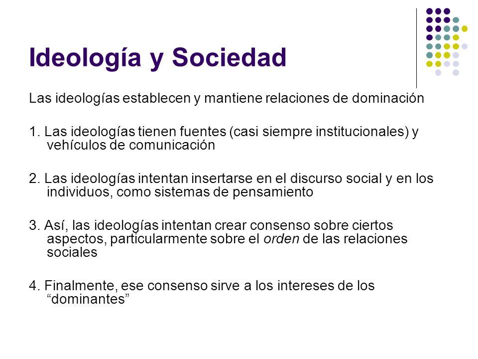 Ideología y Sociedad Las ideologías establecen y mantiene relaciones de dominación 1. Las ideologías tienen fuentes (casi siempre institucionales) y v
