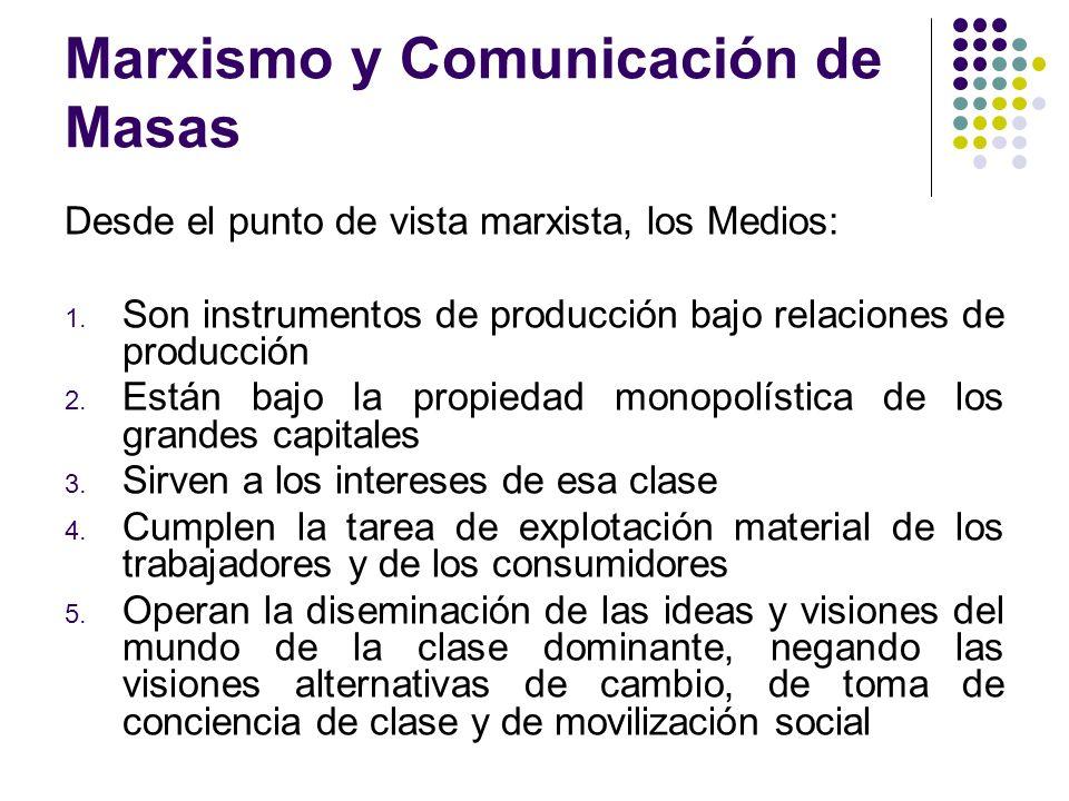 Marxismo y Comunicación de Masas Desde el punto de vista marxista, los Medios: 1. Son instrumentos de producción bajo relaciones de producción 2. Está