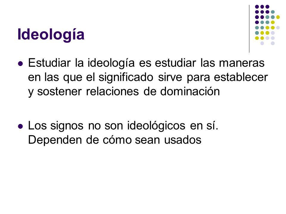 Ideología Estudiar la ideología es estudiar las maneras en las que el significado sirve para establecer y sostener relaciones de dominación Los signos