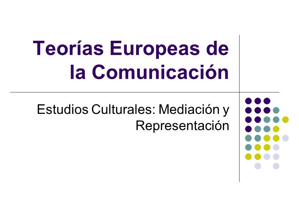 Teorías Europeas de la Comunicación Estudios Culturales: Mediación y Representación