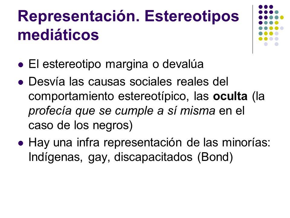 Representación. Estereotipos mediáticos El estereotipo margina o devalúa Desvía las causas sociales reales del comportamiento estereotípico, las ocult