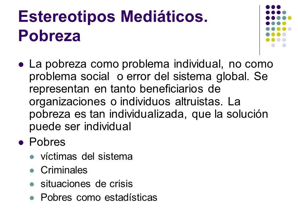 Estereotipos Mediáticos. Pobreza La pobreza como problema individual, no como problema social o error del sistema global. Se representan en tanto bene