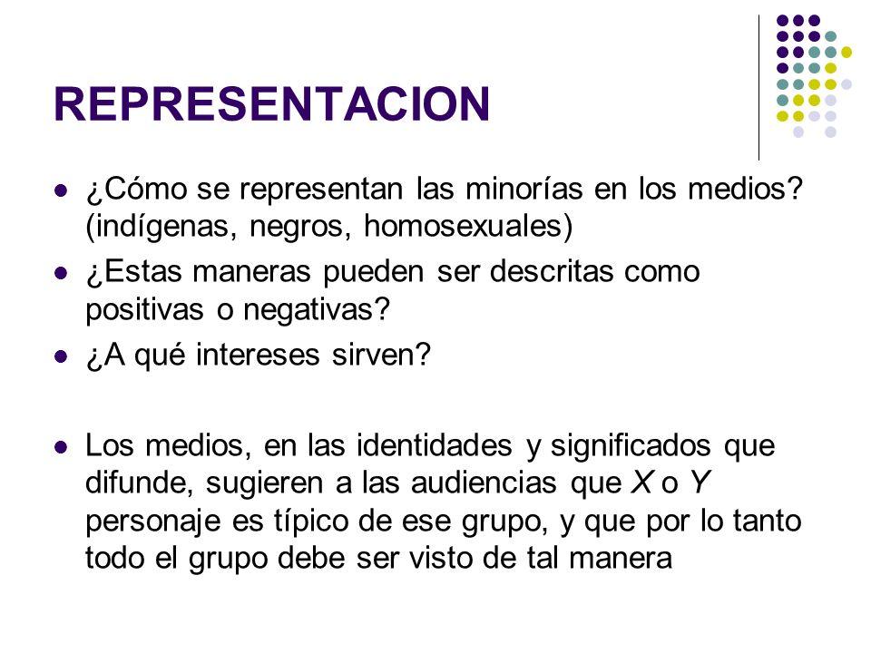 REPRESENTACION ¿Cómo se representan las minorías en los medios? (indígenas, negros, homosexuales) ¿Estas maneras pueden ser descritas como positivas o