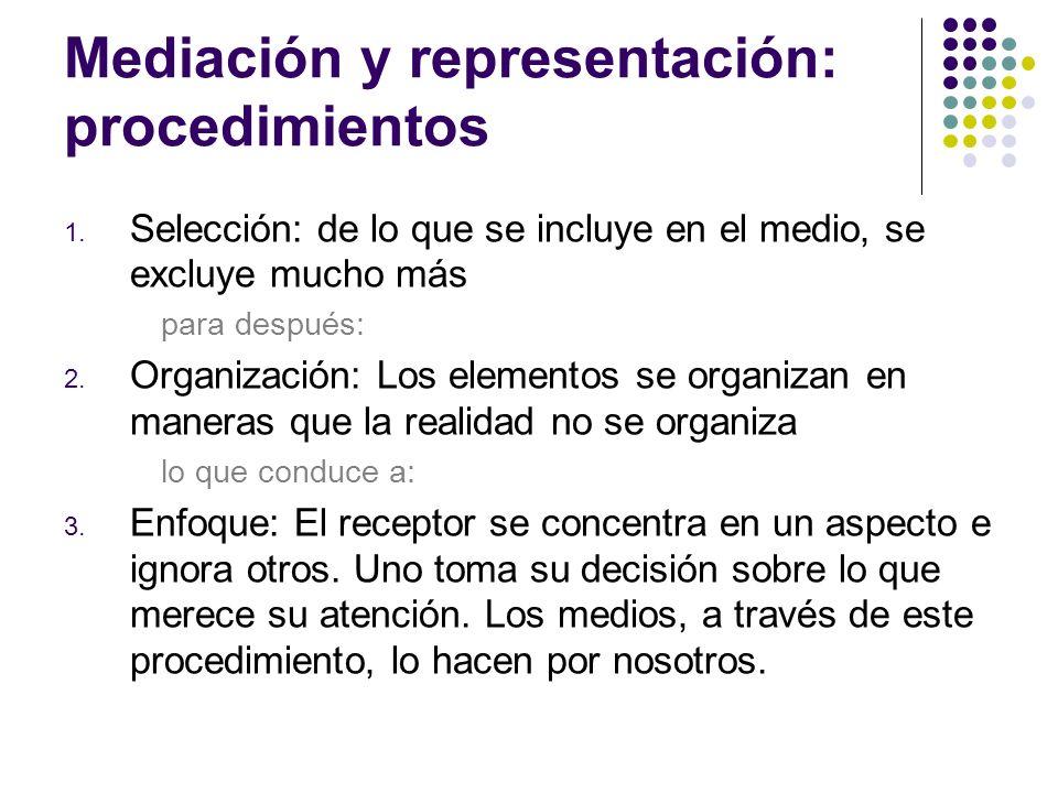 Mediación y representación: procedimientos 1. Selección: de lo que se incluye en el medio, se excluye mucho más para después: 2. Organización: Los ele