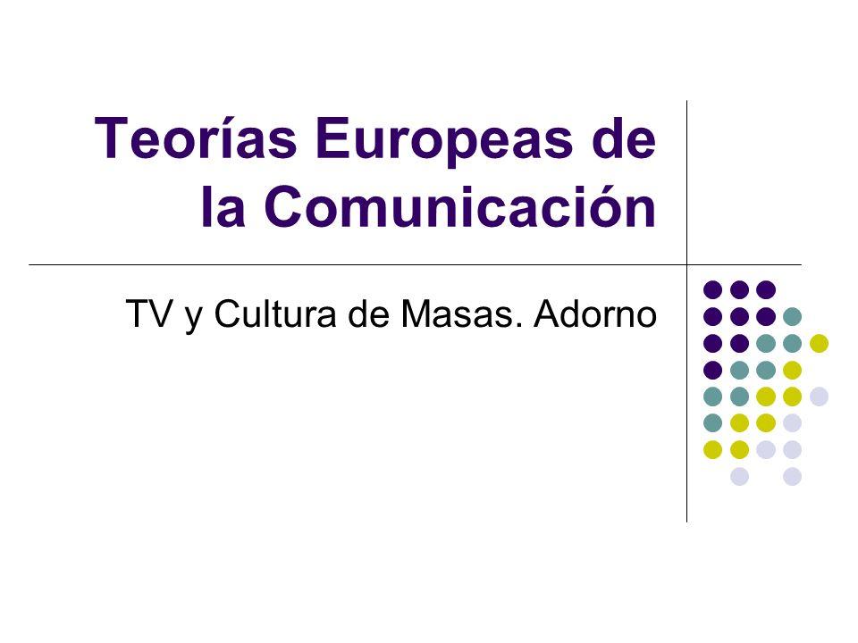 Teorías Europeas de la Comunicación TV y Cultura de Masas. Adorno