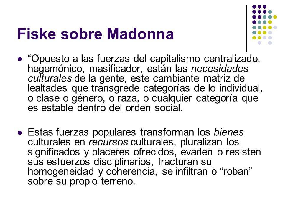 Fiske sobre Madonna Opuesto a las fuerzas del capitalismo centralizado, hegemónico, masificador, están las necesidades culturales de la gente, este ca