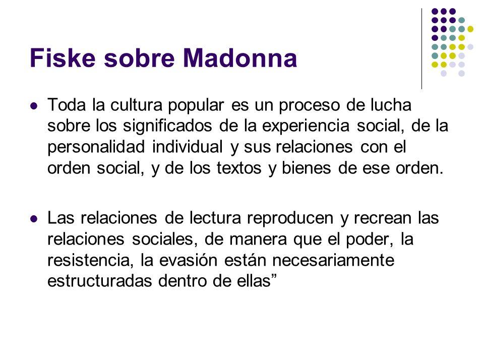 Fiske sobre Madonna Toda la cultura popular es un proceso de lucha sobre los significados de la experiencia social, de la personalidad individual y su