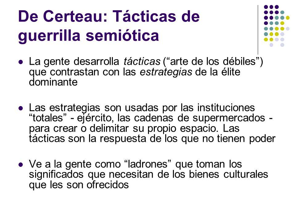 De Certeau: Tácticas de guerrilla semiótica La gente desarrolla tácticas (arte de los débiles) que contrastan con las estrategias de la élite dominant