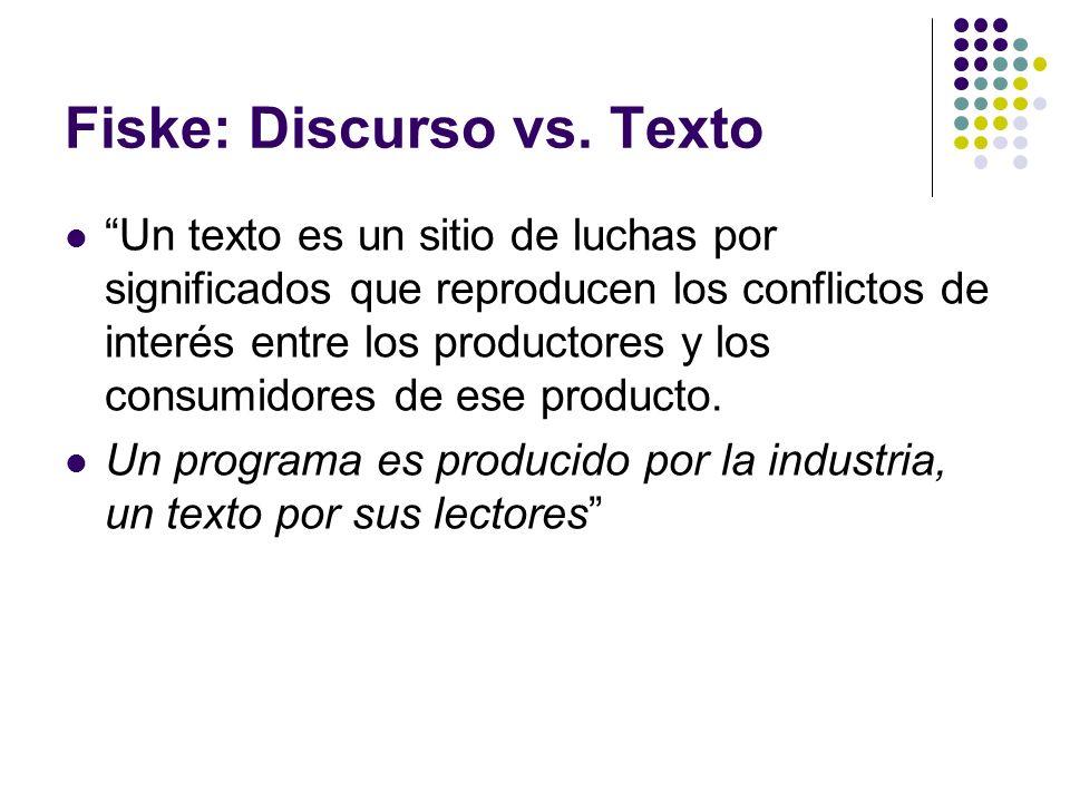 Fiske: Discurso vs. Texto Un texto es un sitio de luchas por significados que reproducen los conflictos de interés entre los productores y los consumi