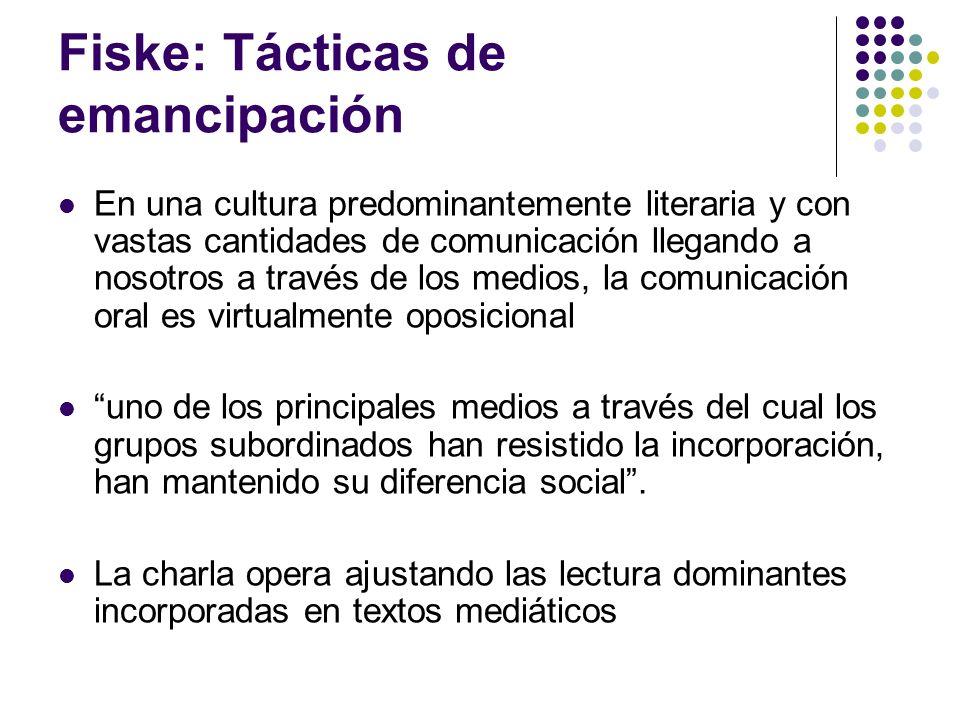 Fiske: Tácticas de emancipación En una cultura predominantemente literaria y con vastas cantidades de comunicación llegando a nosotros a través de los