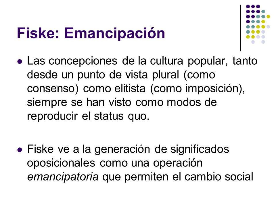 Fiske: Emancipación Las concepciones de la cultura popular, tanto desde un punto de vista plural (como consenso) como elitista (como imposición), siem